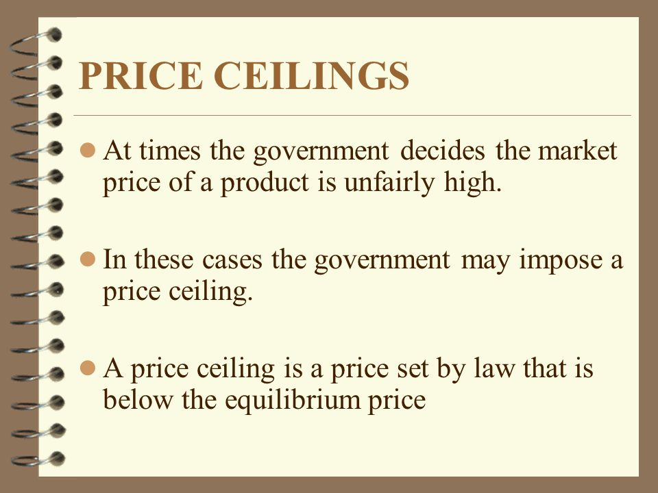 PRICE CEILINGS l At times the government decides the market price of a product is unfairly high. l In these cases the government may impose a price ce