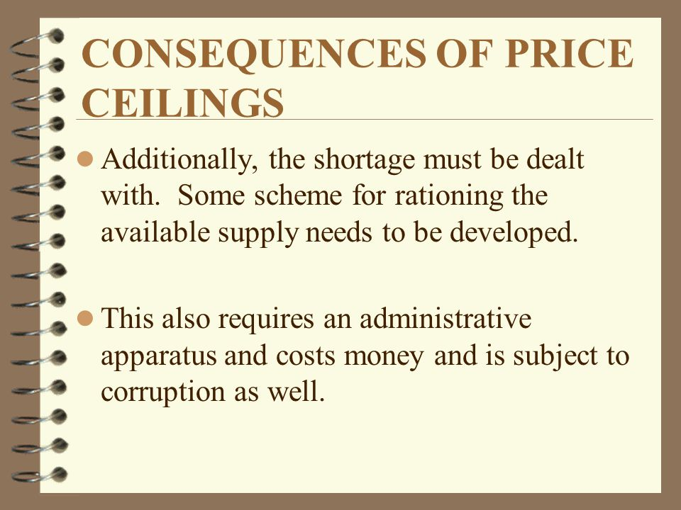 CONSEQUENCES OF PRICE CEILINGS l Additionally, the shortage must be dealt with. Some scheme for rationing the available supply needs to be developed.