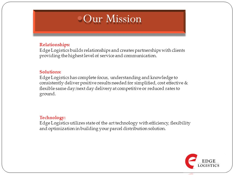 Our Mission Our Mission Technology: Edge Logistics utilizes state of the art technology with efficiency, flexibility and optimization in building your parcel distribution solution.