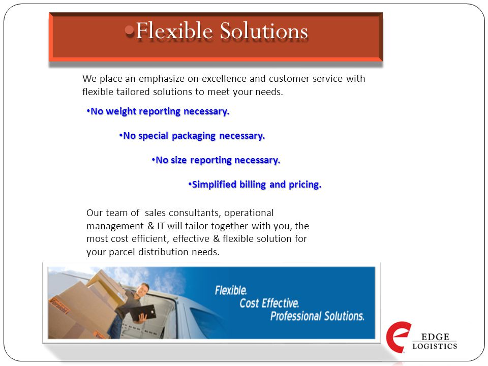 Edge Logistics will incorporate the following elements into your operations plan: State of the art communications Excellent reporting systems and database technology will keep operations current and timely Real-time track and trace, plus computerized route manifests keep a daily record of all services On-site management of all routes, shuttle departures and key delivery points ensures service consistency Dedicated customer service and operations support Customized service and rate plans Smart simple analytical tools and reporting metrics.