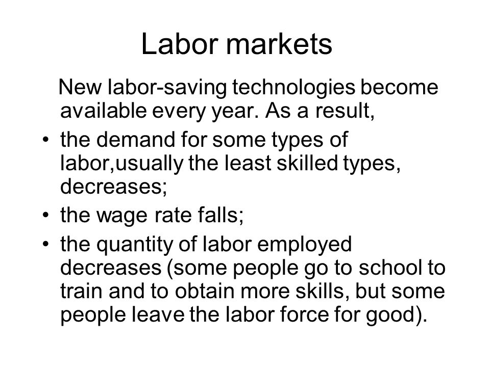Labor markets New labor-saving technologies become available every year. As a result, the demand for some types of labor,usually the least skilled typ