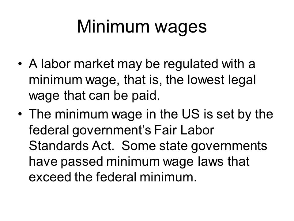 Minimum wages A labor market may be regulated with a minimum wage, that is, the lowest legal wage that can be paid. The minimum wage in the US is set