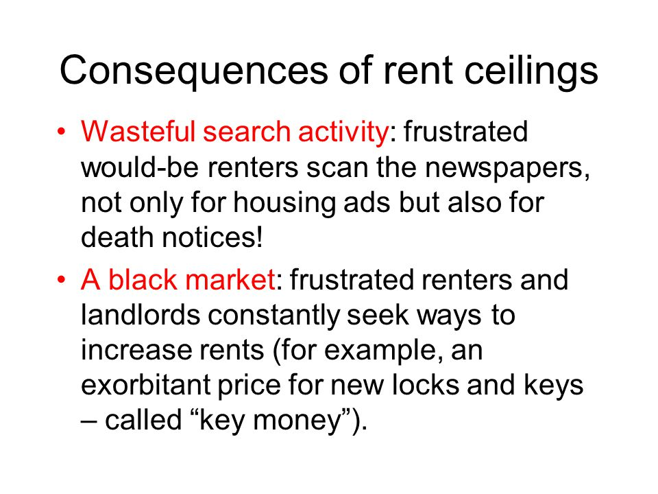 Rent Ceiling Pros A rent ceiling prevents the rent from increasing Cons The quantity supplied remains constant There is a housing shortage Wasteful search Black markets
