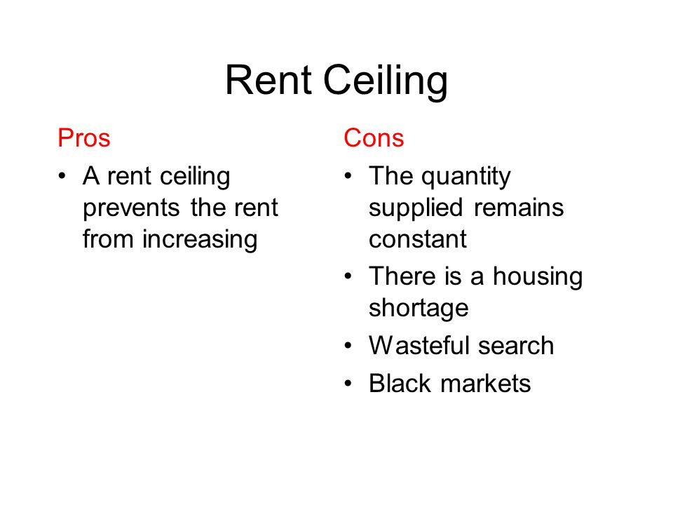Rent Ceiling Pros A rent ceiling prevents the rent from increasing Cons The quantity supplied remains constant There is a housing shortage Wasteful se