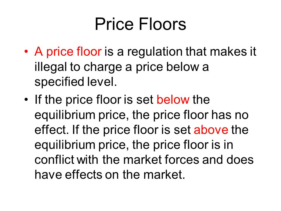 Price Floors A price floor is a regulation that makes it illegal to charge a price below a specified level. If the price floor is set below the equili