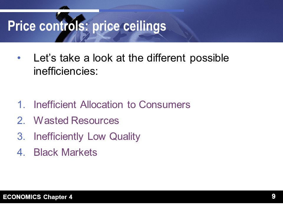 9 ECONOMICS Chapter 4 9 Price controls: price ceilings Lets take a look at the different possible inefficiencies: 1.Inefficient Allocation to Consumers 2.Wasted Resources 3.Inefficiently Low Quality 4.Black Markets
