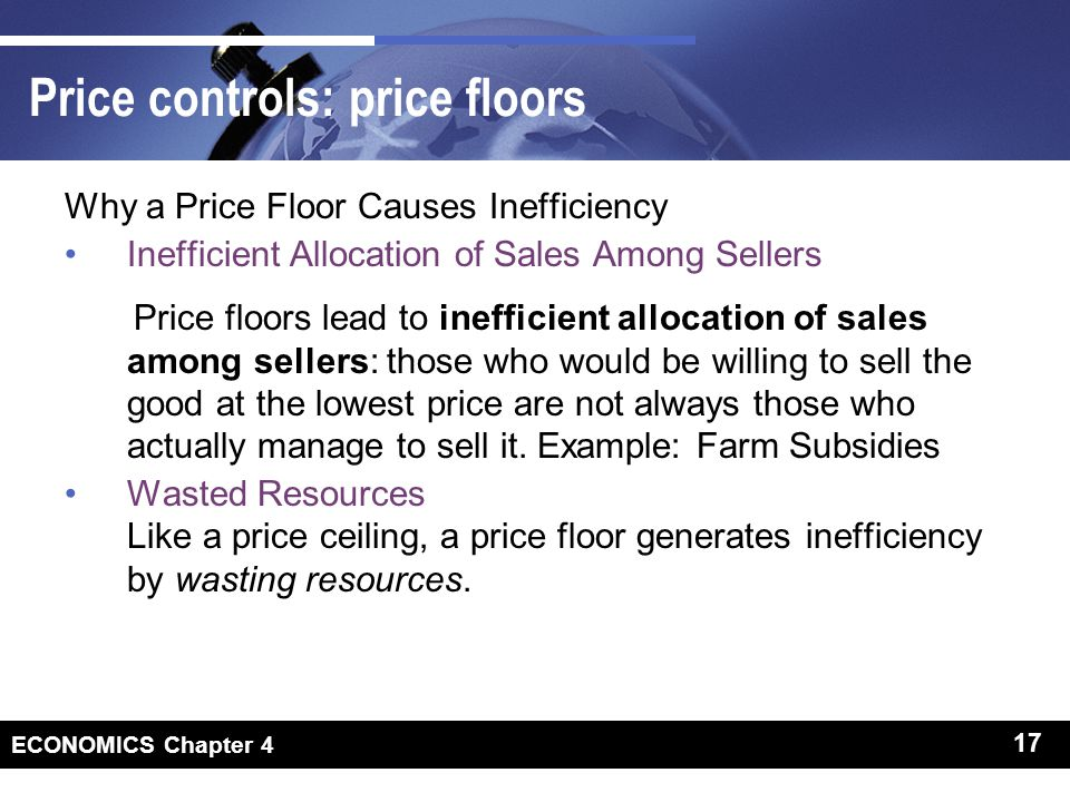 17 ECONOMICS Chapter 4 17 Price controls: price floors Why a Price Floor Causes Inefficiency Inefficient Allocation of Sales Among Sellers Price floors lead to inefficient allocation of sales among sellers: those who would be willing to sell the good at the lowest price are not always those who actually manage to sell it.