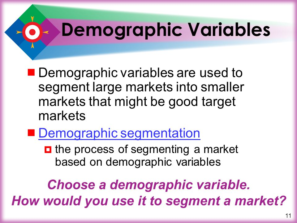 11 Demographic Variables Demographic variables are used to segment large markets into smaller markets that might be good target markets Demographic se