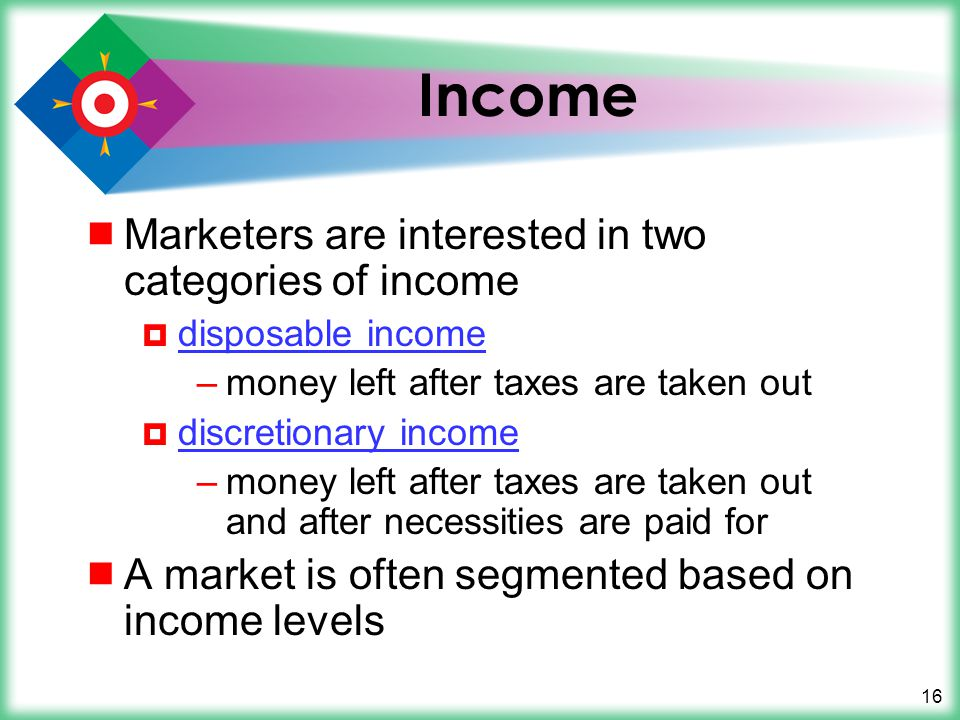16 Income Marketers are interested in two categories of income disposable income –money left after taxes are taken out discretionary income –money lef
