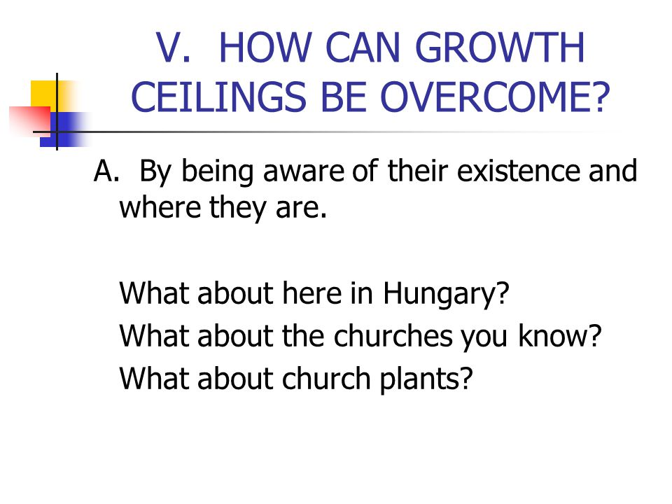 V. HOW CAN GROWTH CEILINGS BE OVERCOME. A. By being aware of their existence and where they are.