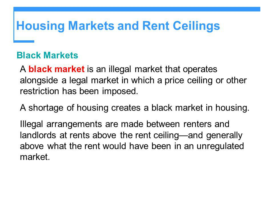 Housing Markets and Rent Ceilings Black Markets A black market is an illegal market that operates alongside a legal market in which a price ceiling or