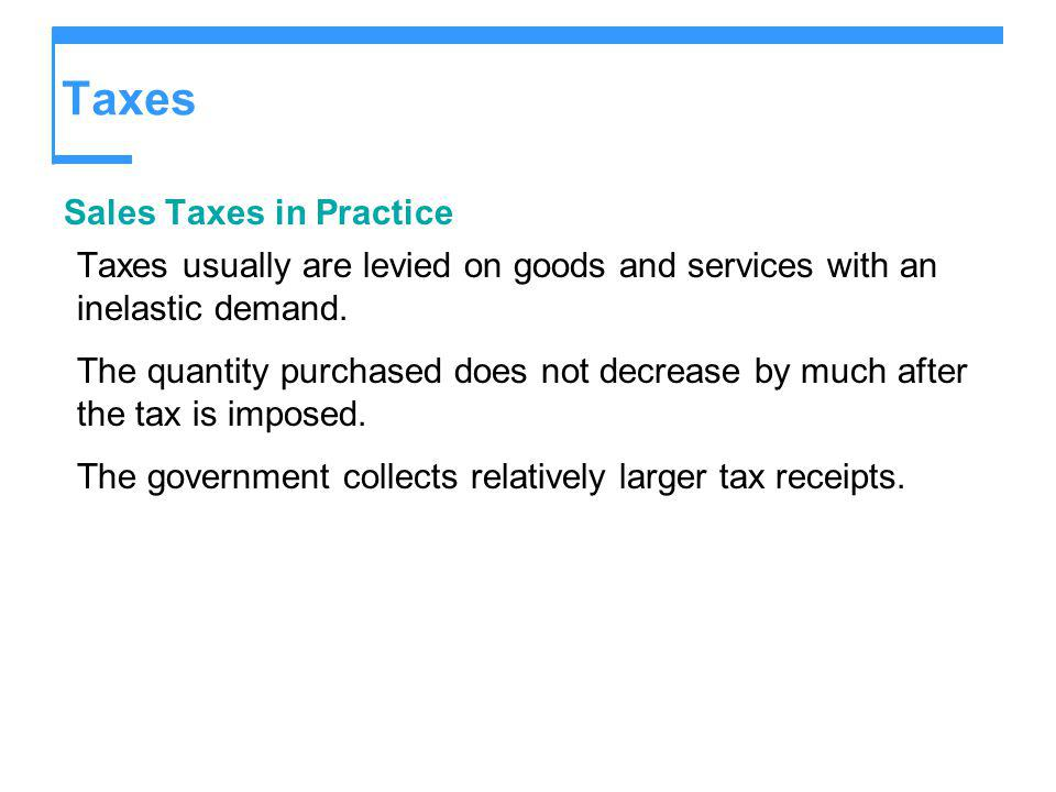 Taxes Sales Taxes in Practice Taxes usually are levied on goods and services with an inelastic demand. The quantity purchased does not decrease by muc