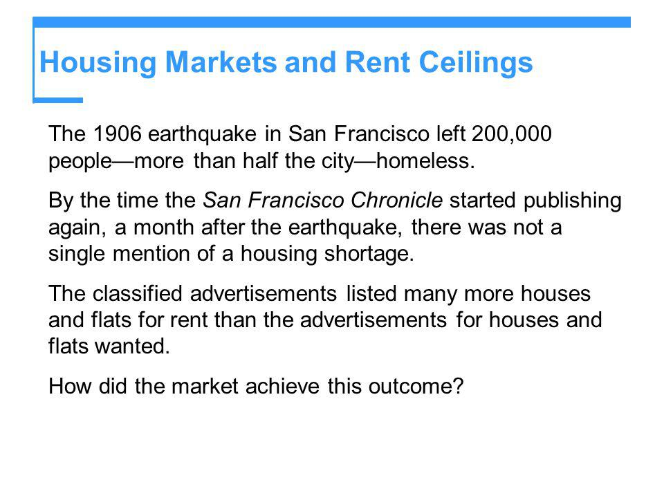 Housing Markets and Rent Ceilings The 1906 earthquake in San Francisco left 200,000 peoplemore than half the cityhomeless. By the time the San Francis