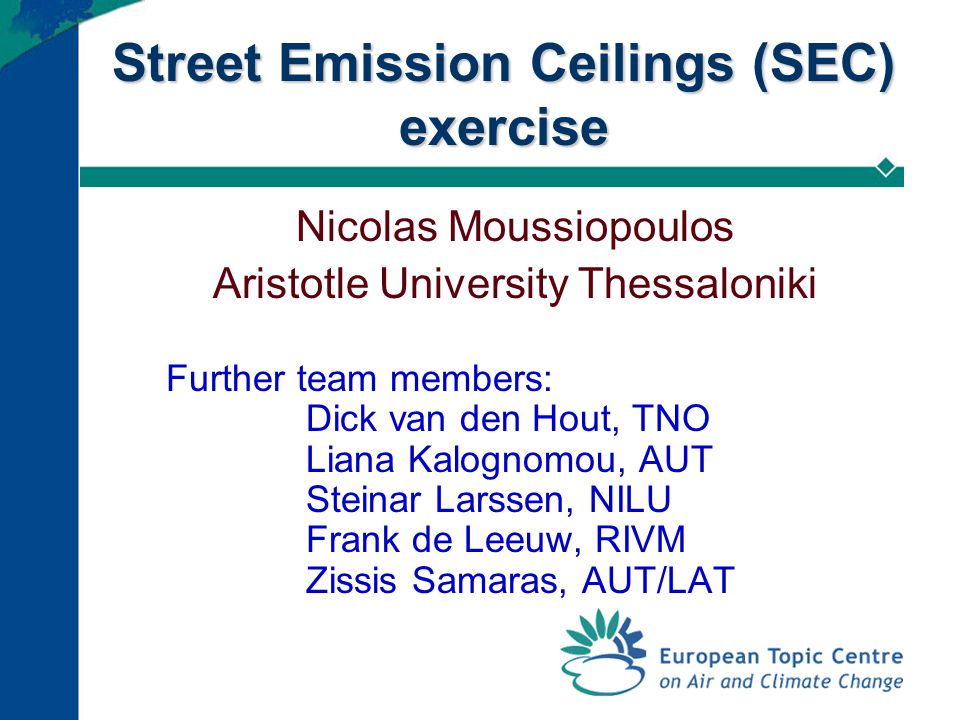 Street Emission Ceilings (SEC) exercise Nicolas Moussiopoulos Aristotle University Thessaloniki Further team members: Dick van den Hout, TNO Liana Kal