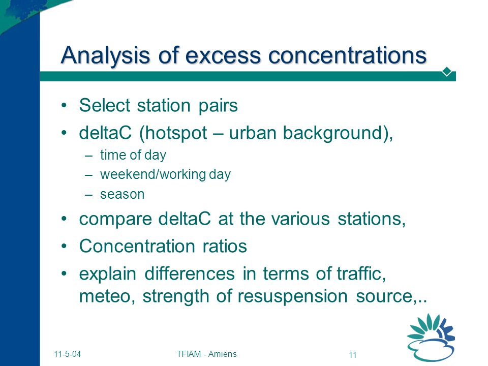 TFIAM - Amiens 11 11-5-04 Analysis of excess concentrations Select station pairs deltaC (hotspot – urban background), –time of day –weekend/working day –season compare deltaC at the various stations, Concentration ratios explain differences in terms of traffic, meteo, strength of resuspension source,..