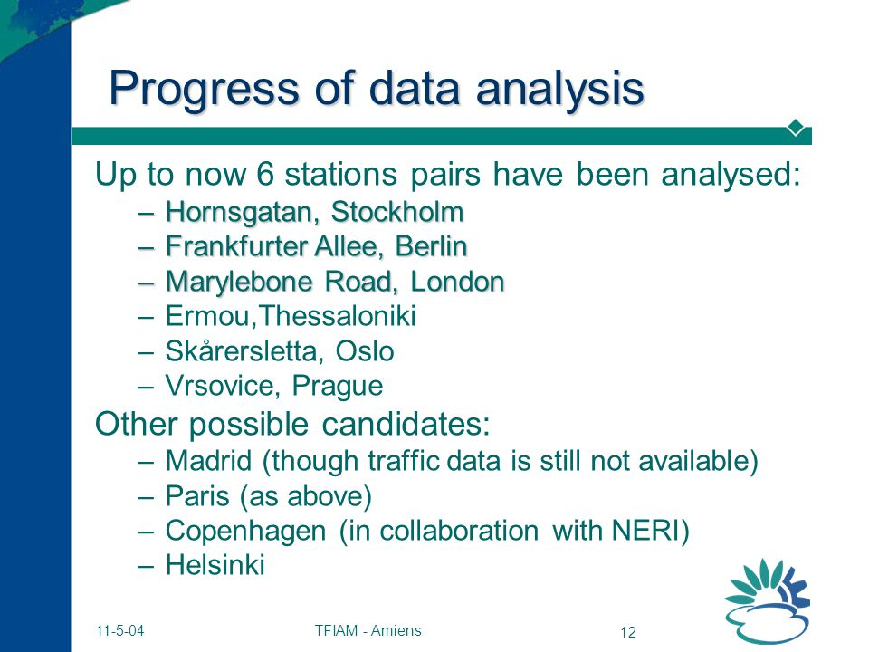 TFIAM - Amiens 12 11-5-04 Progress of data analysis Up to now 6 stations pairs have been analysed: –Hornsgatan, Stockholm –Frankfurter Allee, Berlin –Marylebone Road, London –Ermou,Thessaloniki –Skårersletta, Oslo –Vrsovice, Prague Other possible candidates: –Madrid (though traffic data is still not available) –Paris (as above) –Copenhagen (in collaboration with NERI) –Helsinki
