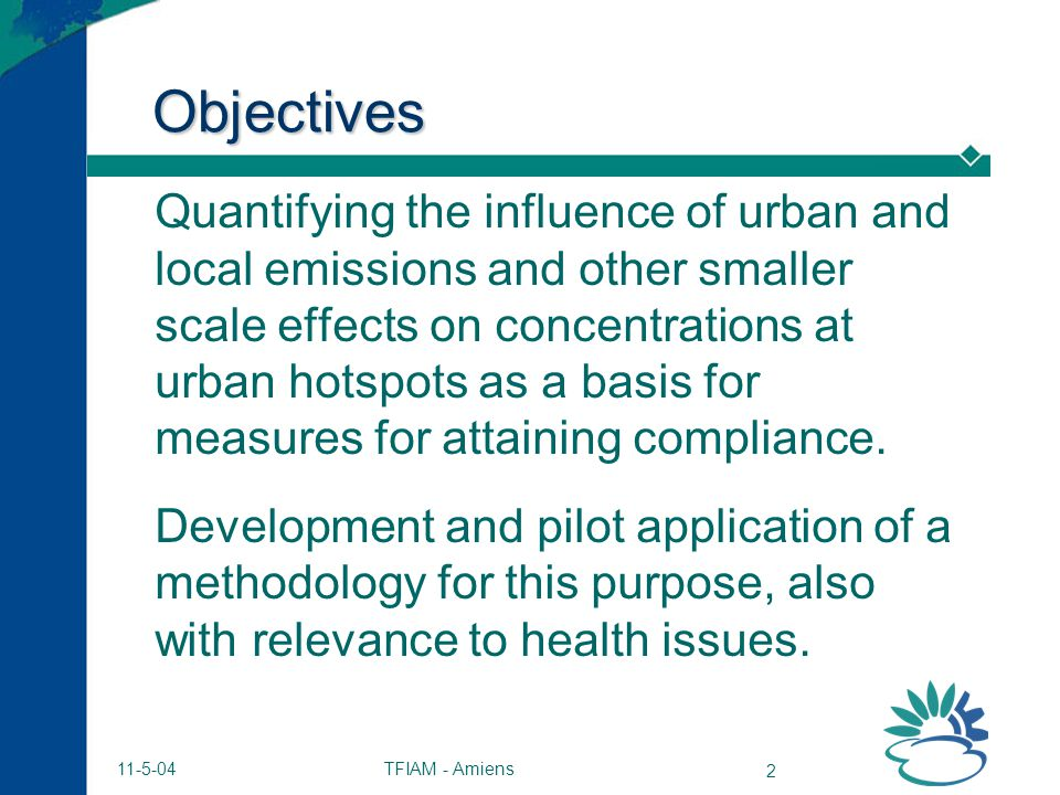 TFIAM - Amiens 2 11-5-04 Objectives Quantifying the influence of urban and local emissions and other smaller scale effects on concentrations at urban hotspots as a basis for measures for attaining compliance.