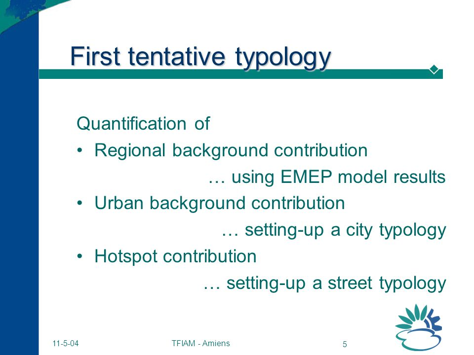 TFIAM - Amiens 5 11-5-04 First tentative typology Quantification of Regional background contribution … using EMEP model results Urban background contribution … setting-up a city typology Hotspot contribution … setting-up a street typology