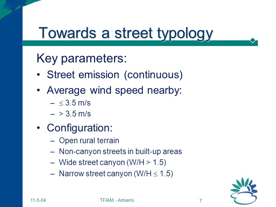 TFIAM - Amiens 7 11-5-04 Towards a street typology Key parameters: Street emission (continuous) Average wind speed nearby: – 3.5 m/s –> 3.5 m/s Configuration: –Open rural terrain –Non-canyon streets in built-up areas –Wide street canyon (W/H > 1.5) –Narrow street canyon (W/H 1.5)