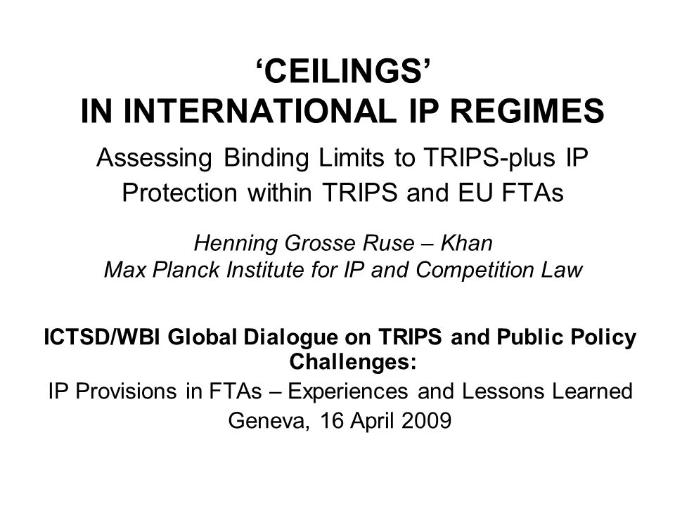 TRIPS Ceilings Ceilings relating to IP Enforcement Regimes: Procedural guarantees for the defendant and the need to prevent barriers to legitimate trade and safeguards against abuse lead to several binding limits on IP enforcement measures Compare Art.41:1-4; 42 TRIPS: several require- ments for decisions on the merits, mandatory judicial review, fair and equitable proceedings… See further Artt.43:2, 46 3rd sentence, 47, 48:1, 50:3, 4, 6 TRIPS