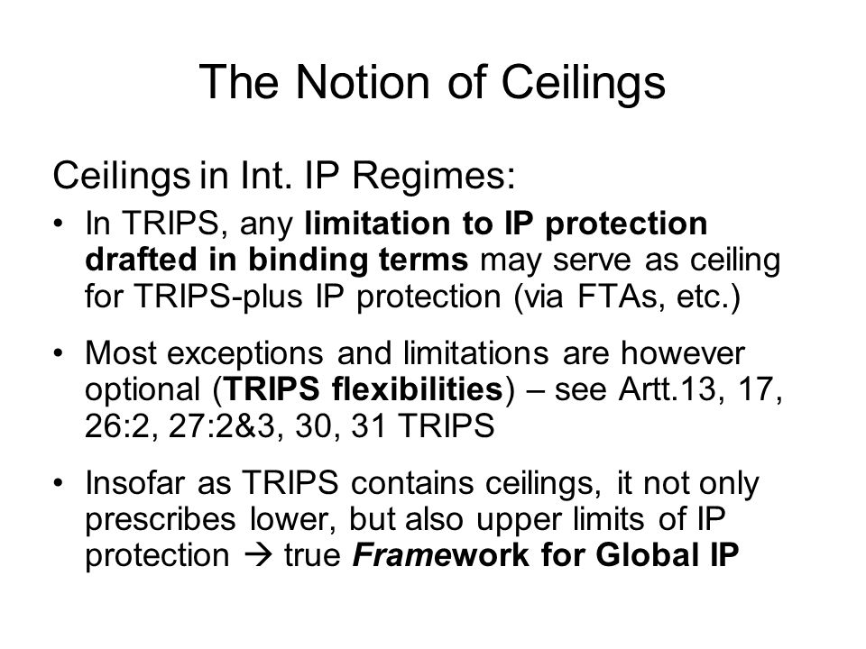 The Notion of Ceilings Rationale for Ceilings: Idea for a positive list of exceptions, limitations beyond the three step test (Art.13, 17, 26:2, 30 TRIPS) Setting a (multilateral) maximum level of protection for right holders interests Setting a minimum level of recognition of users rights, other interest groups and affected public goods