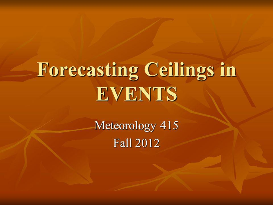 Forecasting Ceilings in EVENTS Meteorology 415 Fall 2012