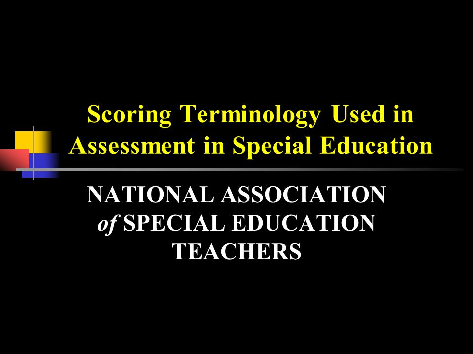 Scoring Terminology Used in Assessment in Special Education NATIONAL ASSOCIATION of SPECIAL EDUCATION TEACHERS