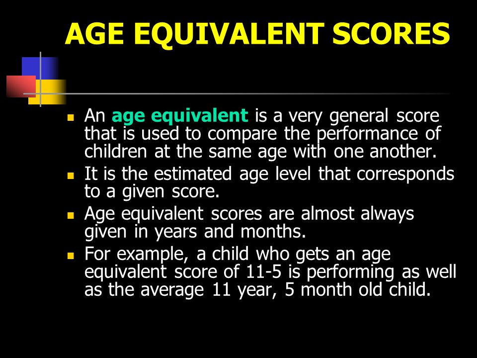 AGE EQUIVALENT SCORES An age equivalent is a very general score that is used to compare the performance of children at the same age with one another.