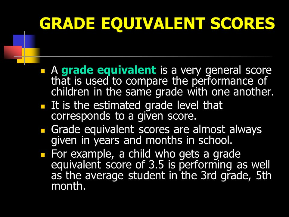 GRADE EQUIVALENT SCORES A grade equivalent is a very general score that is used to compare the performance of children in the same grade with one anot