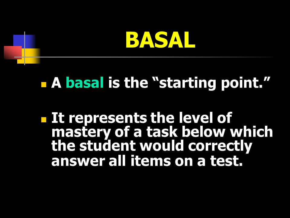 BASAL A basal is the starting point. It represents the level of mastery of a task below which the student would correctly answer all items on a test.