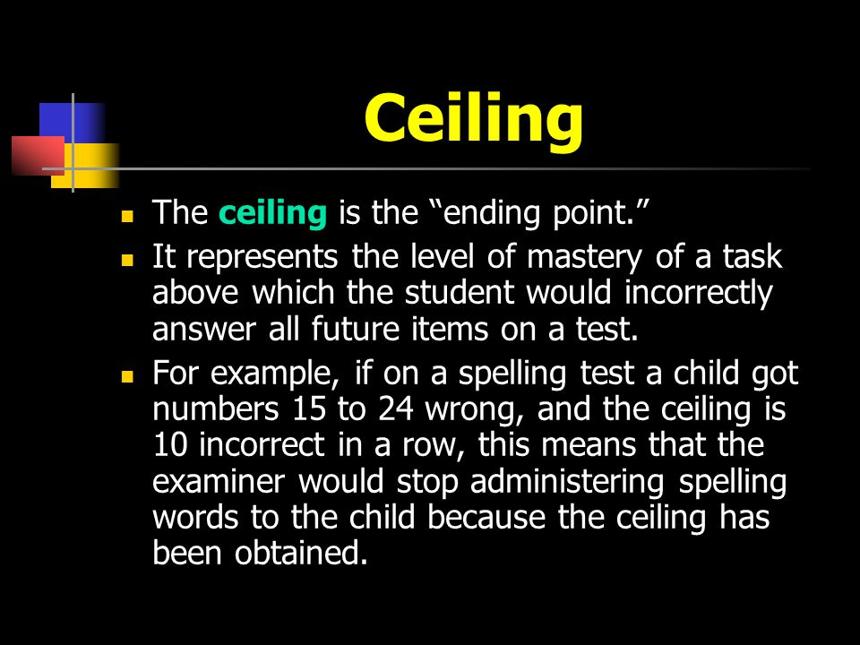 Ceiling The ceiling is the ending point. It represents the level of mastery of a task above which the student would incorrectly answer all future item
