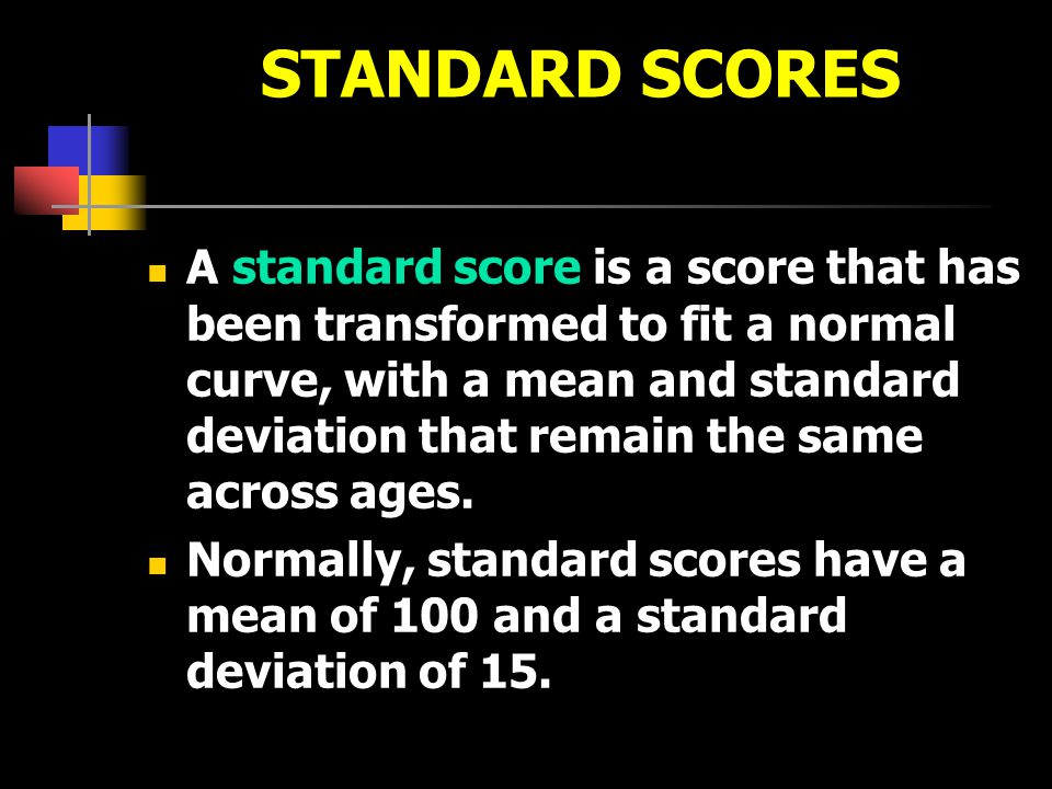 STANDARD SCORES A standard score is a score that has been transformed to fit a normal curve, with a mean and standard deviation that remain the same a
