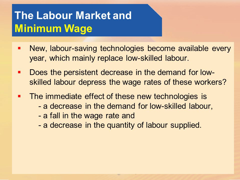 © Pearson Education, 2005 The Labour Market and Minimum Wage New, labour-saving technologies become available every year, which mainly replace low-skilled labour.