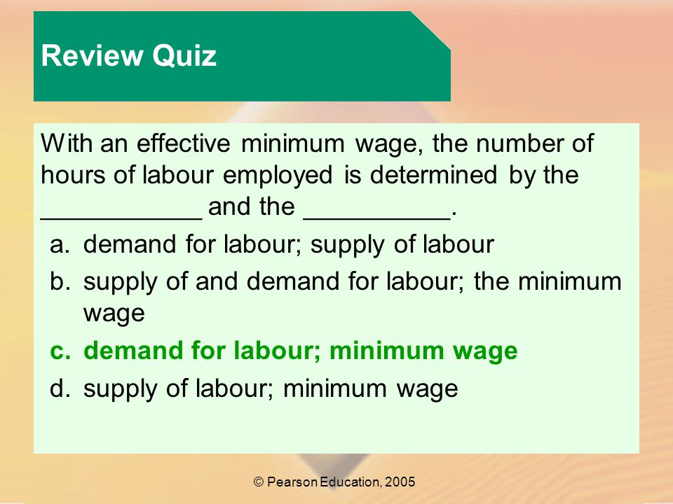 Review Quiz © Pearson Education, 2005 With an effective minimum wage, the number of hours of labour employed is determined by the ___________ and the __________.