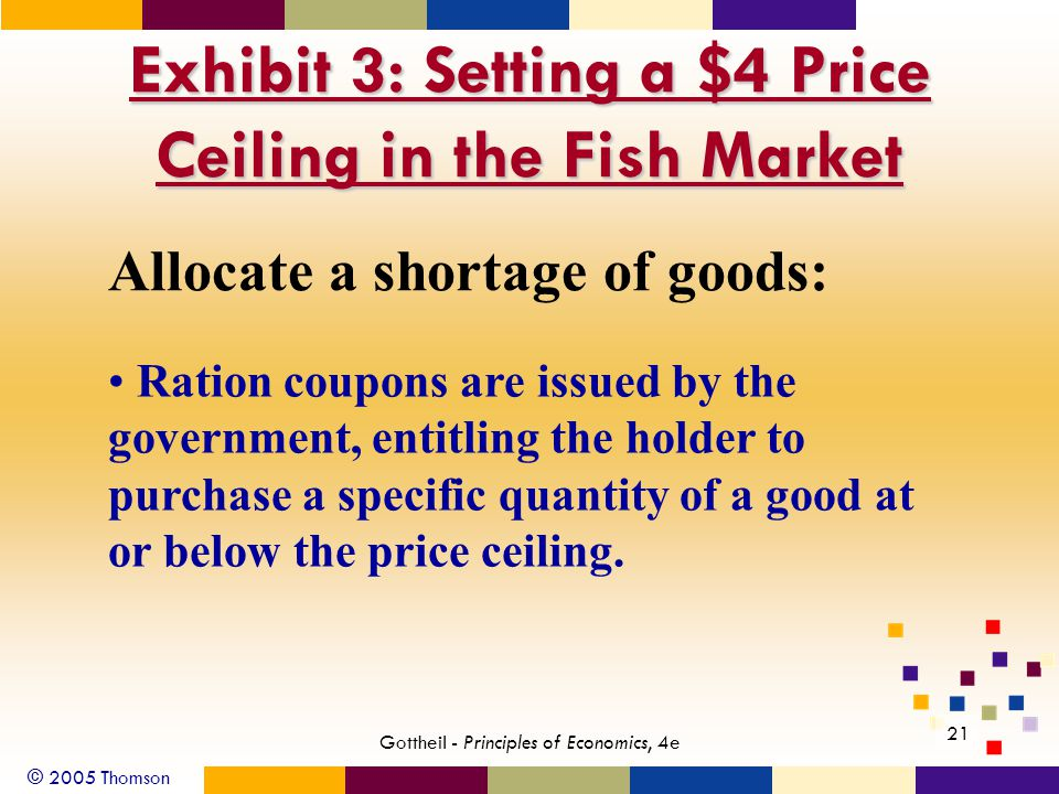 © 2005 Thomson 21 Gottheil - Principles of Economics, 4e Exhibit 3: Setting a $4 Price Ceiling in the Fish Market Allocate a shortage of goods: Ration coupons are issued by the government, entitling the holder to purchase a specific quantity of a good at or below the price ceiling.