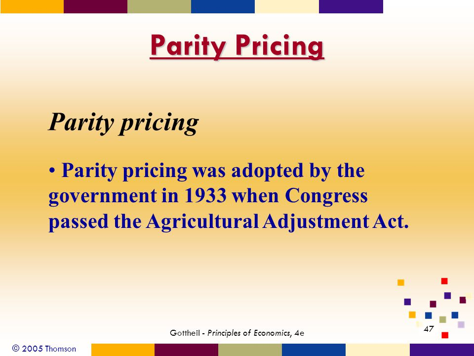 © 2005 Thomson 47 Gottheil - Principles of Economics, 4e Parity Pricing Parity pricing was adopted by the government in 1933 when Congress passed the Agricultural Adjustment Act.
