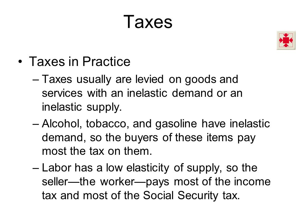 Taxes in Practice –Taxes usually are levied on goods and services with an inelastic demand or an inelastic supply.