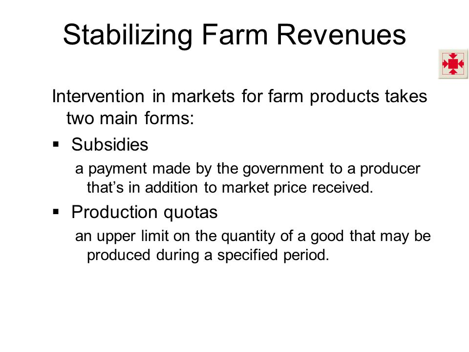 Stabilizing Farm Revenues Intervention in markets for farm products takes two main forms: Subsidies a payment made by the government to a producer thats in addition to market price received.