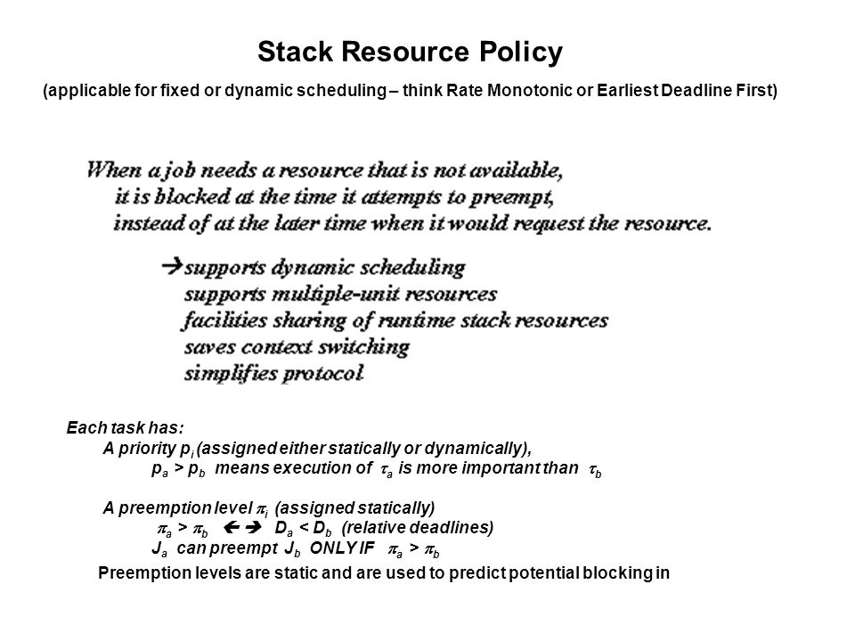 Stack Resource Policy (applicable for fixed or dynamic scheduling – think Rate Monotonic or Earliest Deadline First) Each task has: A priority p i (assigned either statically or dynamically), p a > p b means execution of a is more important than b A preemption level i (assigned statically) a > b D a < D b (relative deadlines) J a can preempt J b ONLY IF a > b Preemption levels are static and are used to predict potential blocking in