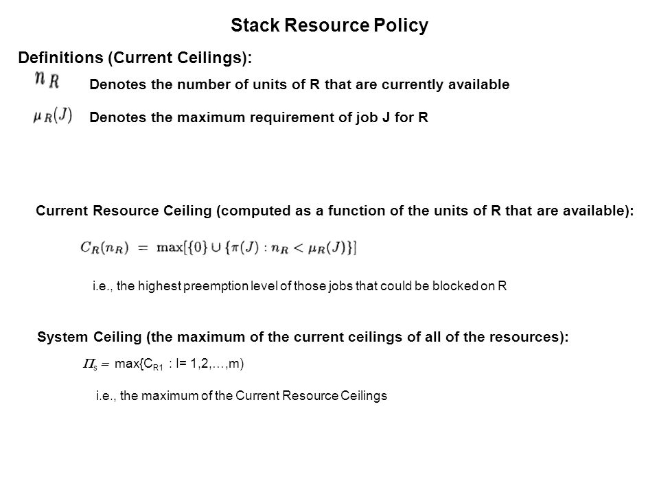 Stack Resource Policy Definitions (Current Ceilings): Current Resource Ceiling (computed as a function of the units of R that are available): Denotes the number of units of R that are currently available Denotes the maximum requirement of job J for R System Ceiling (the maximum of the current ceilings of all of the resources): s max{C R1 : I= 1,2,…,m) i.e., the highest preemption level of those jobs that could be blocked on R i.e., the maximum of the Current Resource Ceilings