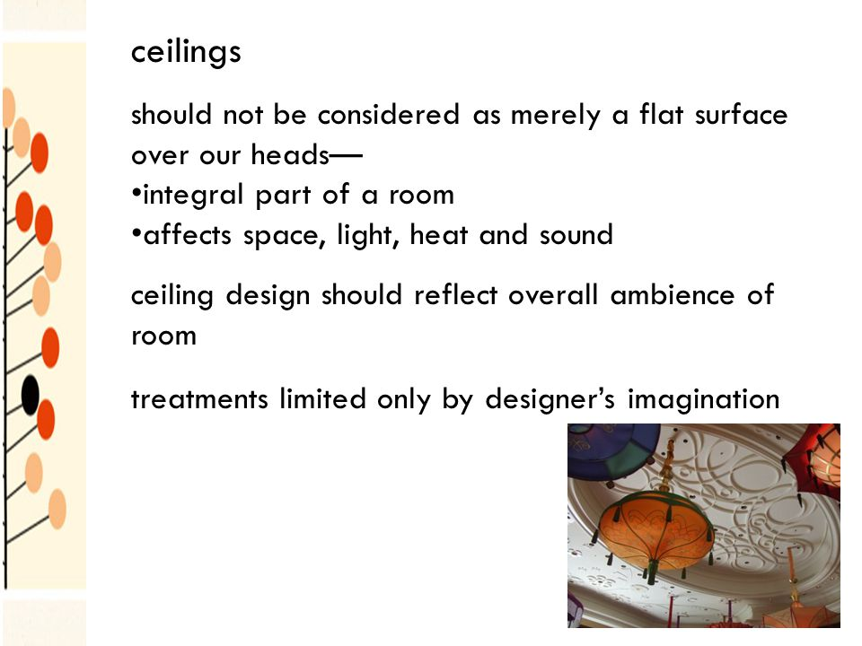should not be considered as merely a flat surface over our heads integral part of a room affects space, light, heat and sound ceiling design should reflect overall ambience of room treatments limited only by designers imagination