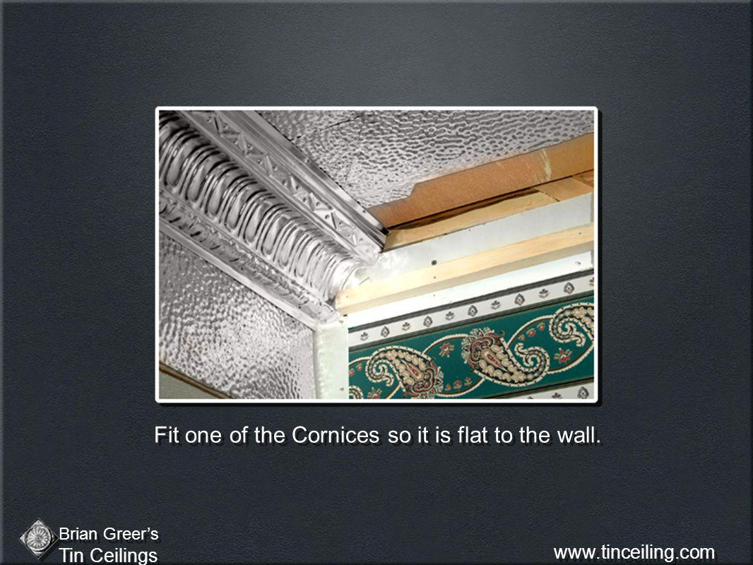 Fit one of the Cornices so it is flat to the wall. Brian Greers Tin Ceilings Brian Greers Tin Ceilings www.tinceiling.com