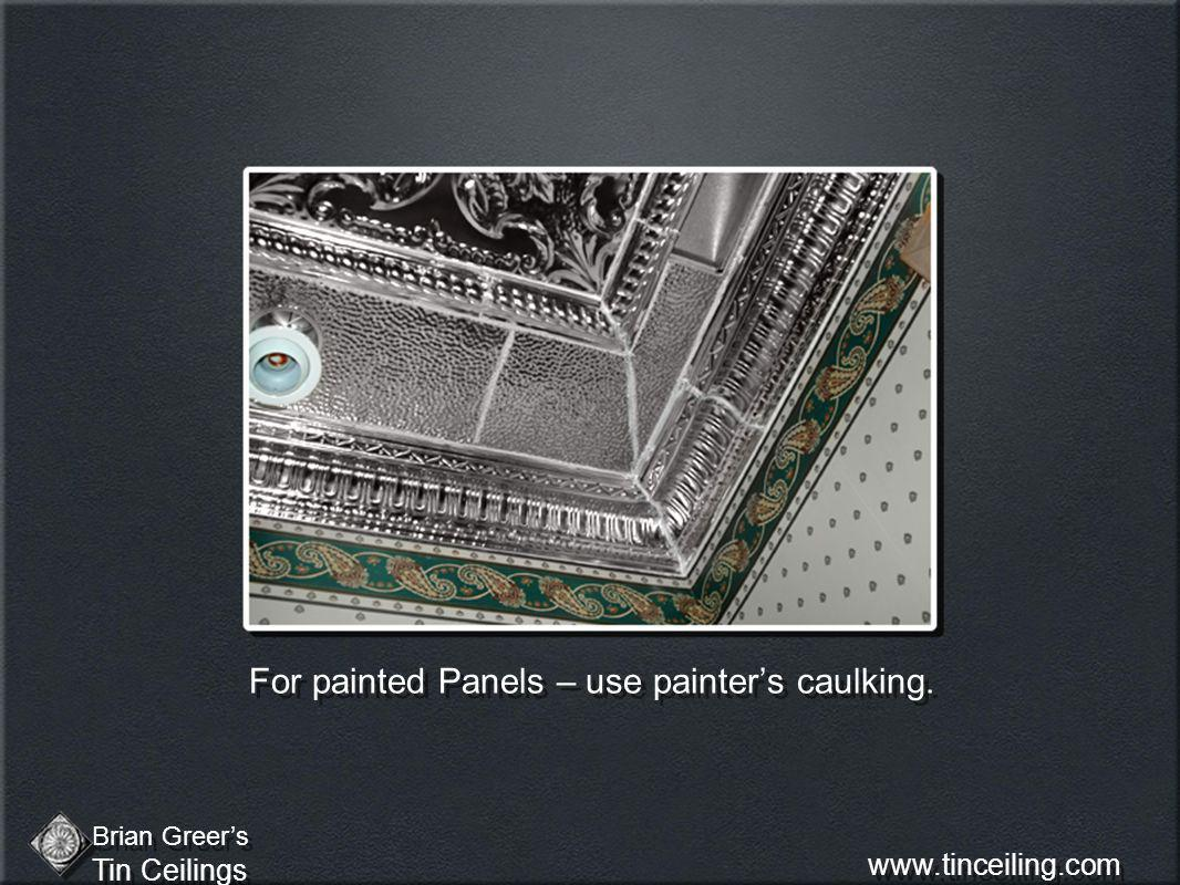 For painted Panels – use painters caulking. Brian Greers Tin Ceilings Brian Greers Tin Ceilings www.tinceiling.com