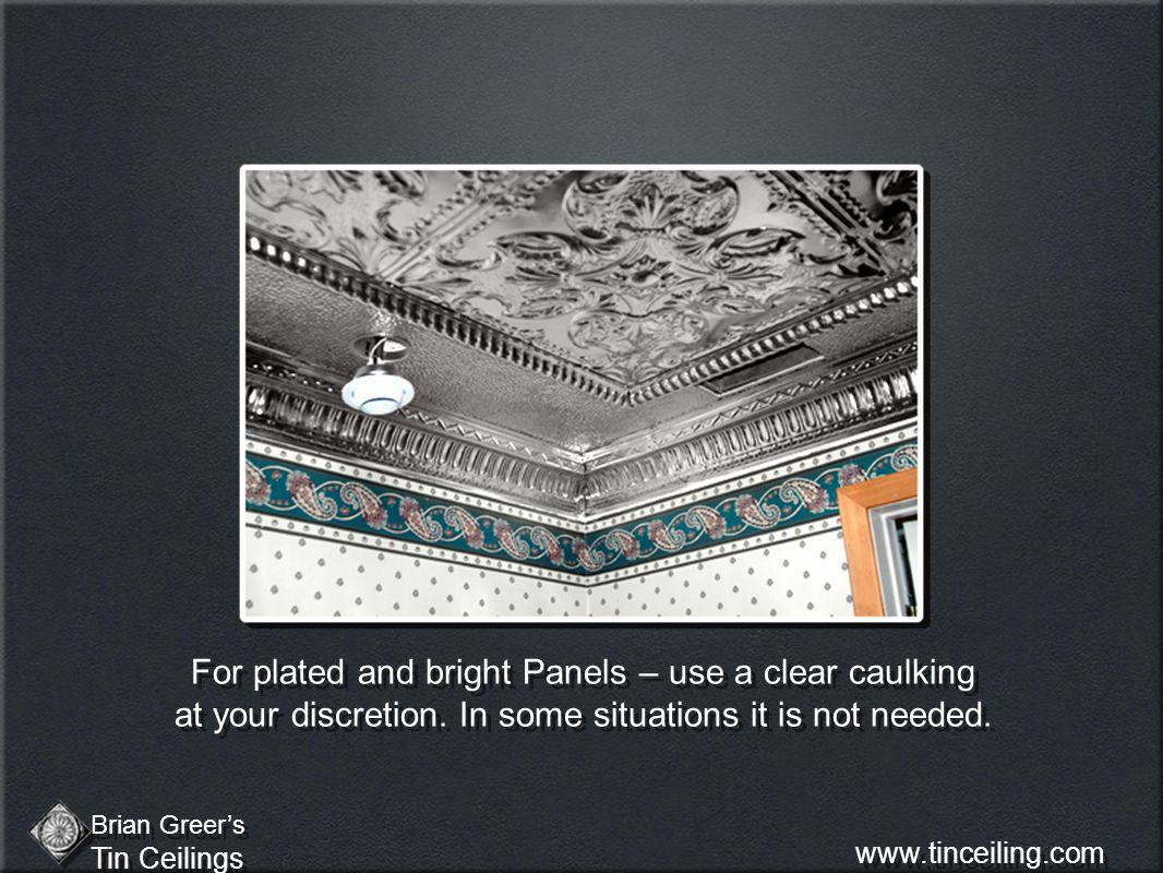 For plated and bright Panels – use a clear caulking at your discretion. In some situations it is not needed. Brian Greers Tin Ceilings Brian Greers Ti