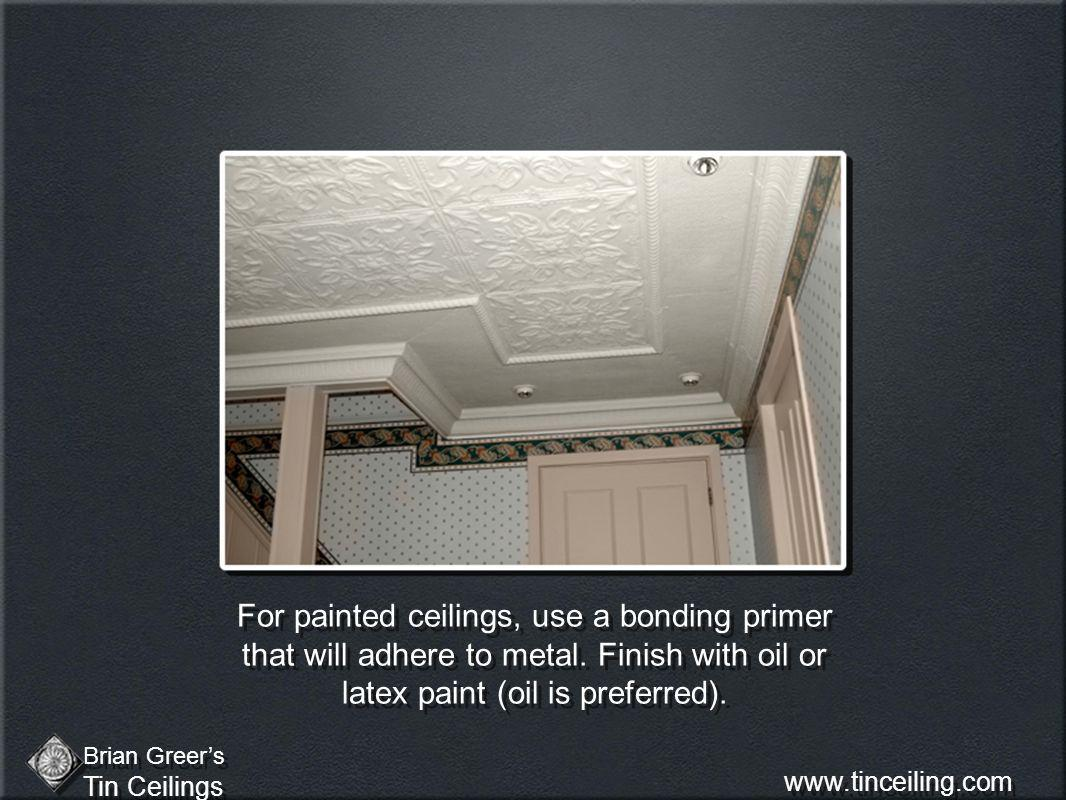 For painted ceilings, use a bonding primer that will adhere to metal. Finish with oil or latex paint (oil is preferred). Brian Greers Tin Ceilings Bri