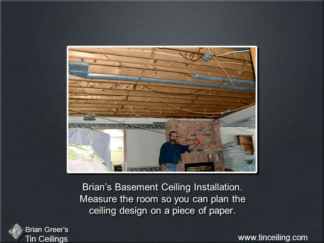 Brians Basement Ceiling Installation. Measure the room so you can plan the ceiling design on a piece of paper. Brian Greers Tin Ceilings Brian Greers
