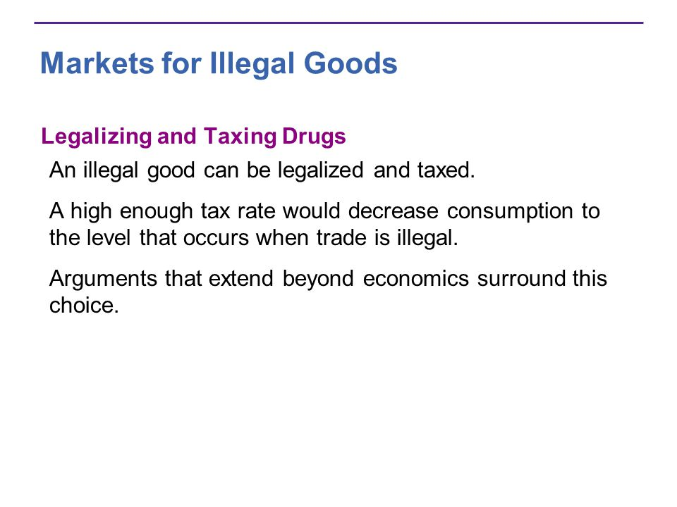 Markets for Illegal Goods Legalizing and Taxing Drugs An illegal good can be legalized and taxed.