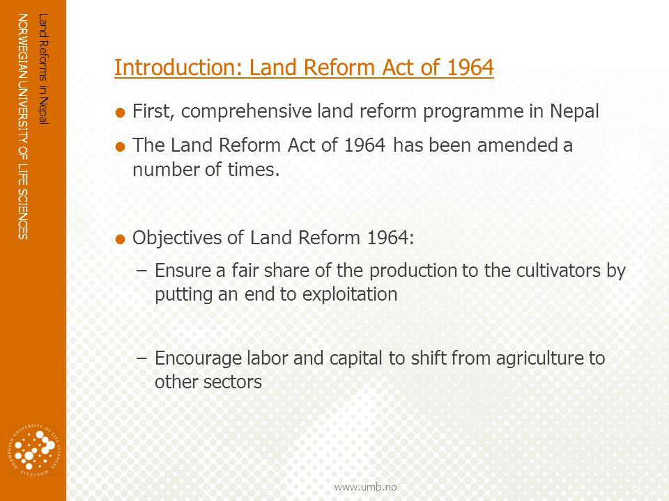 NORWEGIAN UNIVERSITY OF LIFE SCIENCES www.umb.no Introduction: Land Reform Act of 1964 First, comprehensive land reform programme in Nepal The Land Reform Act of 1964 has been amended a number of times.