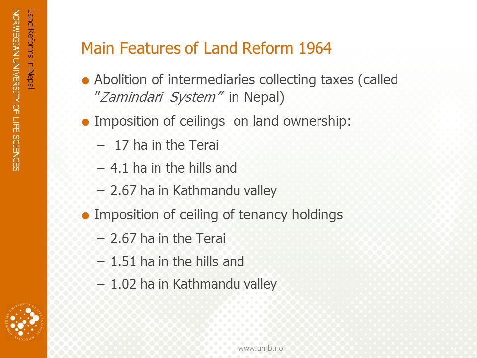 NORWEGIAN UNIVERSITY OF LIFE SCIENCES www.umb.no Main Features of Land Reform 1964 (contd.) Redistribution of the surplus land (land acquired after the imposition of the ceilings) to land-poor/landless farmers Security of tenancy rights –Cannot evict tenant without proper reasons –Later on, interpreted as: registered tenants can claim ownership rights on 25% of rented land (land-to-the- tiller) Fixing of rent no more than 50% of production Abolition of sub-tenancies A compulsory saving program to provide an alternative source of credit Land Reforms in Nepal 4