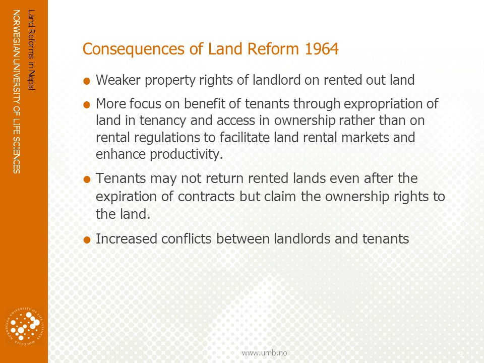 NORWEGIAN UNIVERSITY OF LIFE SCIENCES www.umb.no Consequences of Land Reform 1964 Weaker property rights of landlord on rented out land More focus on benefit of tenants through expropriation of land in tenancy and access in ownership rather than on rental regulations to facilitate land rental markets and enhance productivity.